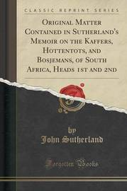 Original Matter Contained in Sutherland's Memoir on the Kaffers, Hottentots, and Bosjemans, of South Africa, Heads 1st and 2nd (Classic Reprint) by John Sutherland