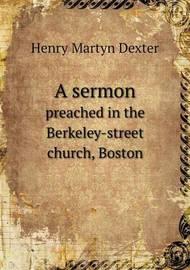 A Sermon Preached in the Berkeley-Street Church, Boston by Henry Martyn Dexter
