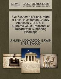 3,317.9 Acres of Land, More or Less, in Jefferson County, Arkansas V. U.S. U.S. Supreme Court Transcript of Record with Supporting Pleadings by J Hugh Lookadoo