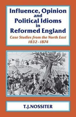 Influence, Opinion and Political Idioms in Reformed England by T.J. Nossiter
