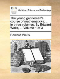 The Young Gentleman's Course of Mathematicks. ... in Three Volumes. by Edward Wells, ... Volume 1 of 3 by Edward Wells