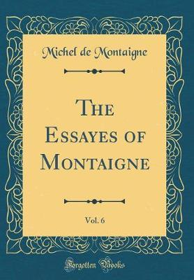 The Essayes of Montaigne, Vol. 6 (Classic Reprint) by Michel Montaigne image