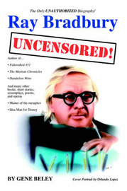Ray Bradbury Uncensored! the Unauthorized Biography by Gene Beley