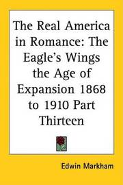 The Real America in Romance: The Eagle's Wings the Age of Expansion 1868 to 1910 Part Thirteen by Edwin Markham image