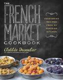 The French Market Cookbook: Vegetarian Recipes from My Parisian Kitchen by Clotilde Dusoulier