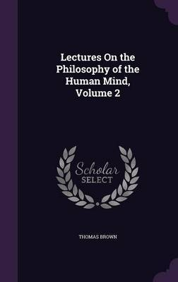 Lectures on the Philosophy of the Human Mind, Volume 2 by Thomas Brown image