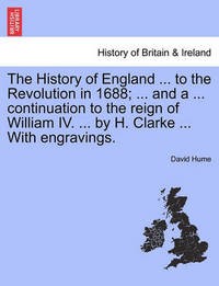 The History of England ... to the Revolution in 1688; ... and a ... Continuation to the Reign of William IV. ... by H. Clarke ... with Engravings. Vol. III. by David Hume
