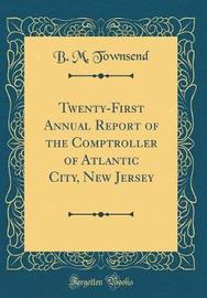 Twenty-First Annual Report of the Comptroller of Atlantic City, New Jersey (Classic Reprint) by B M Townsend image