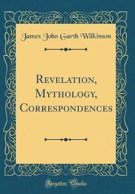 Revelation, Mythology, Correspondences (Classic Reprint) by James John Garth Wilkinson
