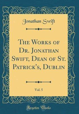 The Works of Dr. Jonathan Swift, Dean of St. Patrick's, Dublin, Vol. 5 (Classic Reprint) by Jonathan Swift