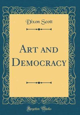 Art and Democracy (Classic Reprint) by Dixon Scott