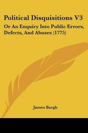 Political Disquisitions V3: Or An Enquiry Into Public Errors, Defects, And Abuses (1775) by James Burgh image