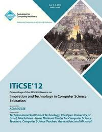 Iticse 12 Proceedings of the ACM Conference on Innovation and Technology in Computer Science Education by Iticse 12 Proceedings Committee