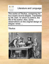 The Works of Tibullus, Containing His Four Books of Love-Elegies. Translated by Mr. Dart. to Which Is Prefix'd, the Life of the Author. Also, Some Observations on the Original Design of Elegiac Verse; ... by Tibullus