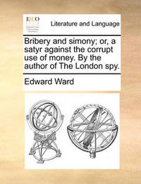 Bribery and Simony; Or, a Satyr Against the Corrupt Use of Money. by the Author of the London Spy. by Edward Ward