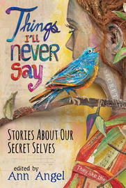 Things I'll Never Say: Stories About Our Secret Selves by Angel Ann