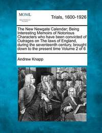 The New Newgate Calendar; Being Interesting Memoirs of Notorious Characters Who Have Been Convicted of Outrages on the Laws of England, During the Seventeenth Century, Brought Down to the Present Time Volume 2 of 6 by Andrew Knapp