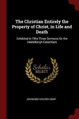 The Christian Entirely the Property of Christ, in Life and Death by Johannes Van Der Kemp