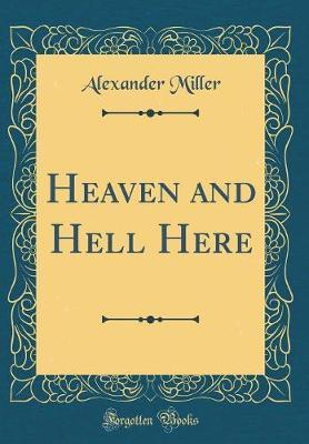 Heaven and Hell Here (Classic Reprint) by Alexander Miller