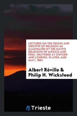 Lectures on the Origin and Growth of Religion as Illustrated by the Native Religions of Mexico and Peru. Delivered at Oxford and London, in April and May, 1884 by Albert Reville image
