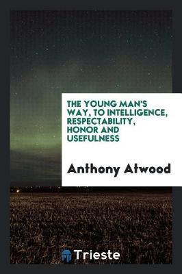 The Young Man's Way, to Intelligence, Respectability, Honor and Usefulness by Anthony Atwood image