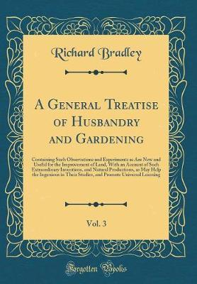 A General Treatise of Husbandry and Gardening, Vol. 3 by Richard Bradley