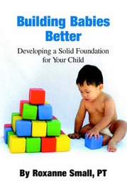 Building Babies Better: Developing a Solid Foundation for Your Child by Roxanne Small image