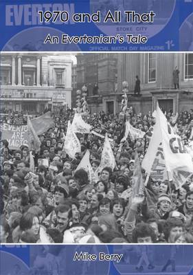 1970 and All That: An Evertonian's Tale by Mike Berry