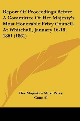 Report Of Proceedings Before A Committee Of Her Majesty's Most Honorable Privy Council, At Whitehall, January 16-18, 1861 (1861) by Her Majesty's Most Privy Council