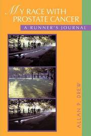 My Race with Prostate Cancer: A Runner's Journal by Allan P Drew