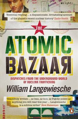 The Atomic Bazaar: Dispatches from the Underground World of Nuclear Trafficking by William Langewiesche