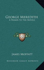 George Meredith: A Primer to the Novels by James Moffatt