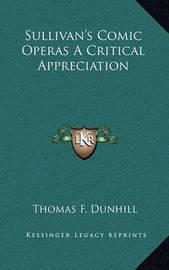 Sullivan's Comic Operas a Critical Appreciation by Thomas F. Dunhill