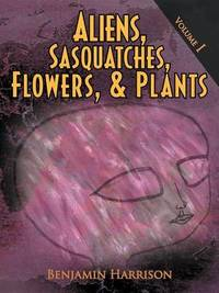 Aliens, Sasquatches, Flowers, & Plants by Benjamin Harrison