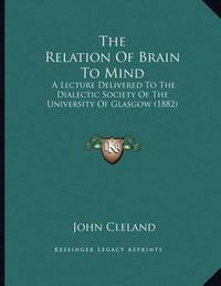 The Relation of Brain to Mind: A Lecture Delivered to the Dialectic Society of the University of Glasgow (1882) by John Cleland