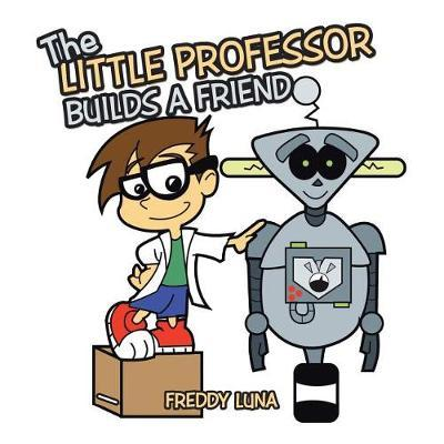 The Little Professor Builds a Friend by Freddy Luna