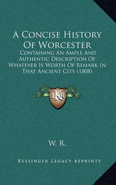 A Concise History of Worcester: Containing an Ample and Authentic Description of Whatever Is Worth of Remark in That Ancient City (1808) by W R