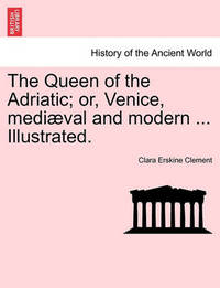 The Queen of the Adriatic; Or, Venice, Mediaeval and Modern ... Illustrated. by Clara Erskine Clement