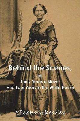 Behind the Scenes, Or, Thirty Years a Slave, and Four Years in the White House by Elizabeth Keckley image