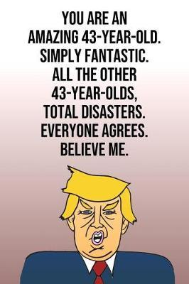 You Are An Amazing 43-Year-Old Simply Fantastic All the Other 43-Year-Olds Total Disasters Everyone Agrees Believe Me by Laugh House Press