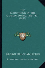 The Refounding of the German Empire, 1848-1871 (1893) by George Bruce Malleson