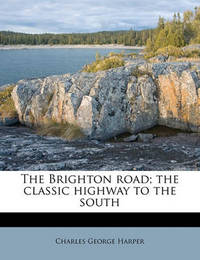The Brighton Road; The Classic Highway to the South by Charles George Harper
