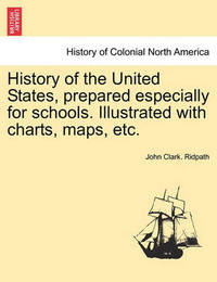 History of the United States, Prepared Especially for Schools. Illustrated with Charts, Maps, Etc. by John Clark Ridpath