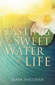 Tasting the Sweet Water of Life by Diana Houlihan