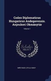 Codex Diplomaticus Hungaricus Andegavensis. Anjoukori Okm�nyt�r; Volume 1 by Imre Nagy image