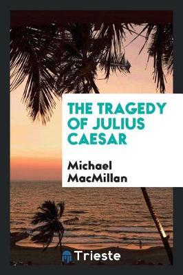The Tragedy of Julius Caesar by Michael MacMillan