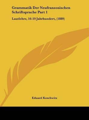Grammatik Der Neufranzosischen Schriftsprache Part 1: Lautlehre, 16-19 Jahrhundert, (1889) by Eduard Koschwitz