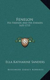 Fenelon: His Friends and His Enemies 1651-1715 by Ella Katharine Sanders