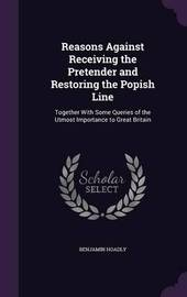 Reasons Against Receiving the Pretender and Restoring the Popish Line by Benjamin Hoadly