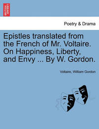 Epistles Translated from the French of Mr. Voltaire. on Happiness, Liberty, and Envy ... by W. Gordon. by Voltaire